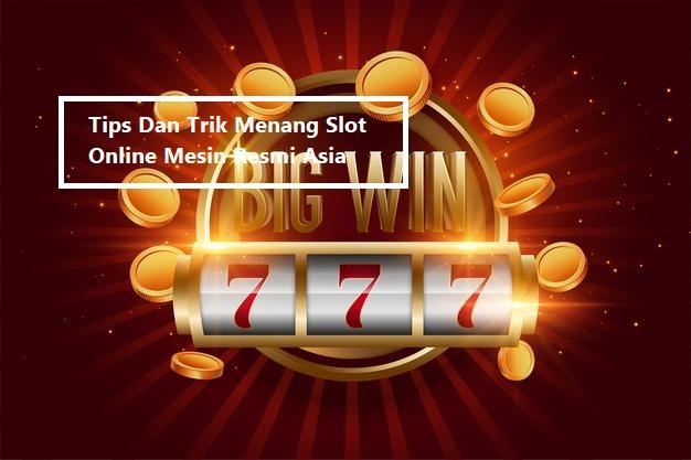 Tips Dan Trik Menang Slot Online Mesin Resmi Asia