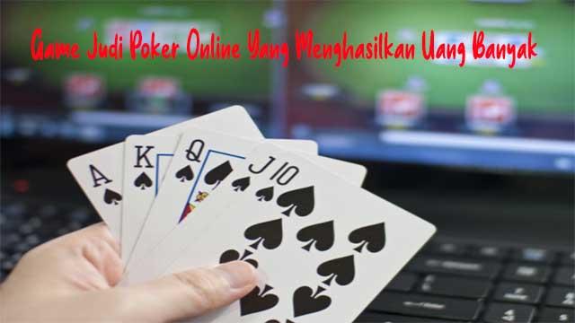 Game Judi Poker Online Yang Menghasilkan Uang Banyak