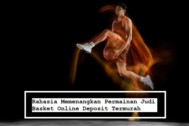 Rahasia Memenangkan Permainan Judi Basket Online Deposit Termurah